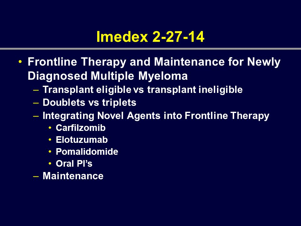 Imedex 2-27-14 Frontline Therapy and Maintenance for Newly Diagnosed Multiple Myeloma –Transplant eligible vs transplant ineligible –Doublets vs tripl