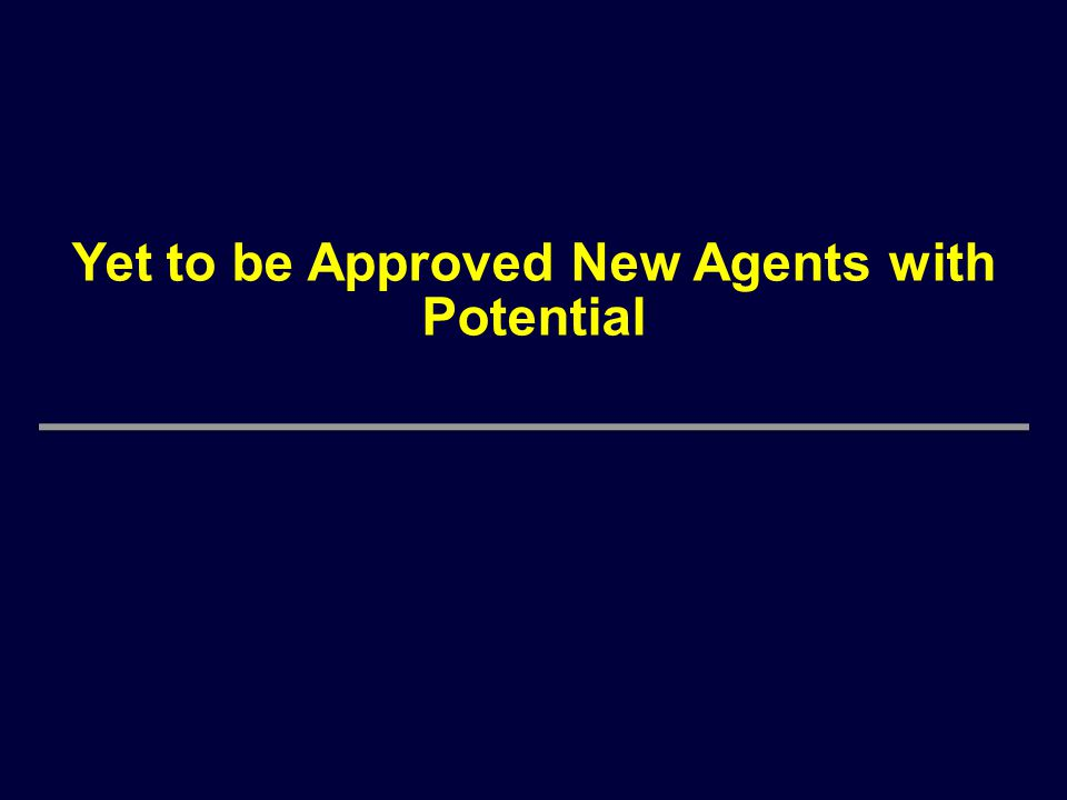 Yet to be Approved New Agents with Potential