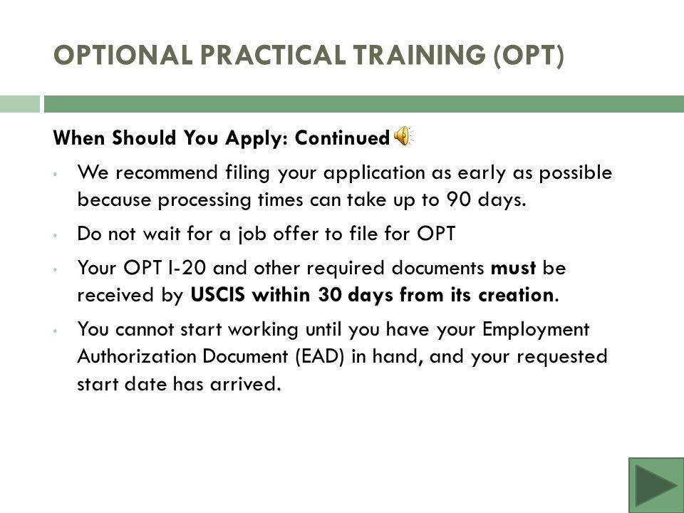 When Should You Apply for OPT? A student can apply for OPT up to 90 days prior to their program end date and up to 60 days after their program end dat