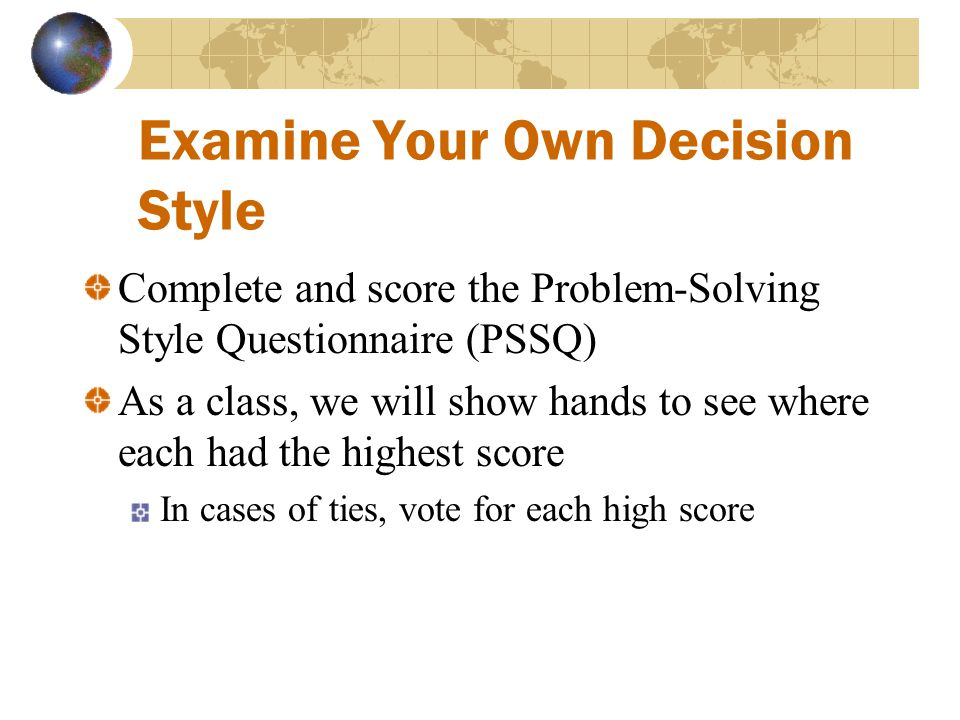 Examine Your Own Decision Style Complete and score the Problem-Solving Style Questionnaire (PSSQ) As a class, we will show hands to see where each had the highest score In cases of ties, vote for each high score