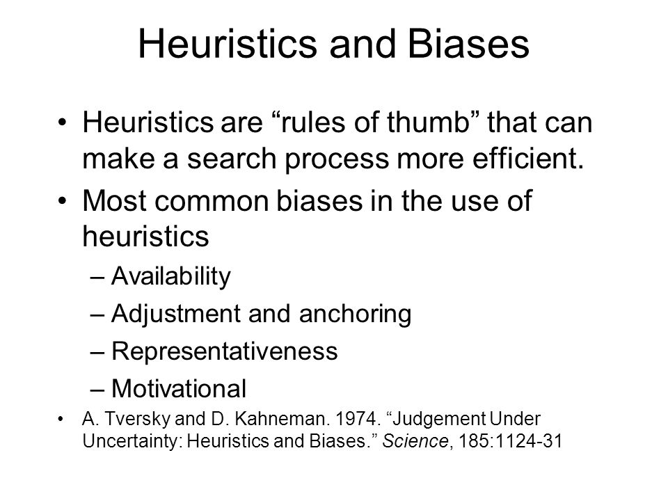"Heuristics and Biases Heuristics are ""rules of thumb"" that can make a search process more efficient. Most common biases in the use of heuristics –Avai"