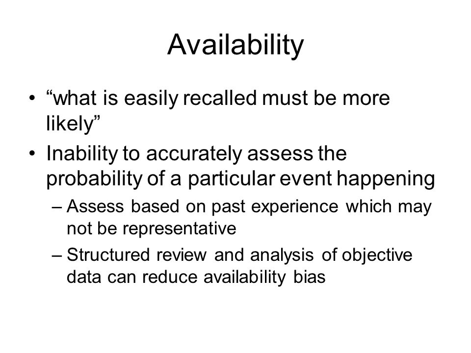 "Availability ""what is easily recalled must be more likely"" Inability to accurately assess the probability of a particular event happening –Assess base"