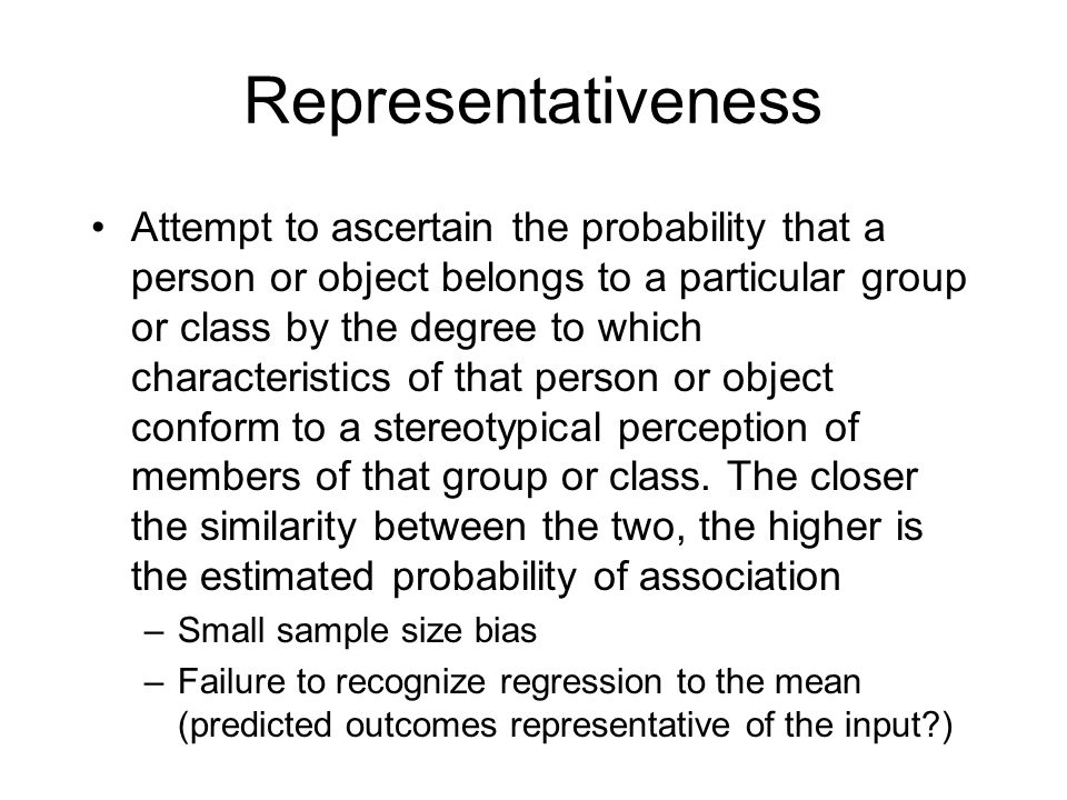 Representativeness Attempt to ascertain the probability that a person or object belongs to a particular group or class by the degree to which characte