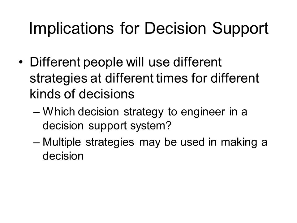 Implications for Decision Support Different people will use different strategies at different times for different kinds of decisions –Which decision s