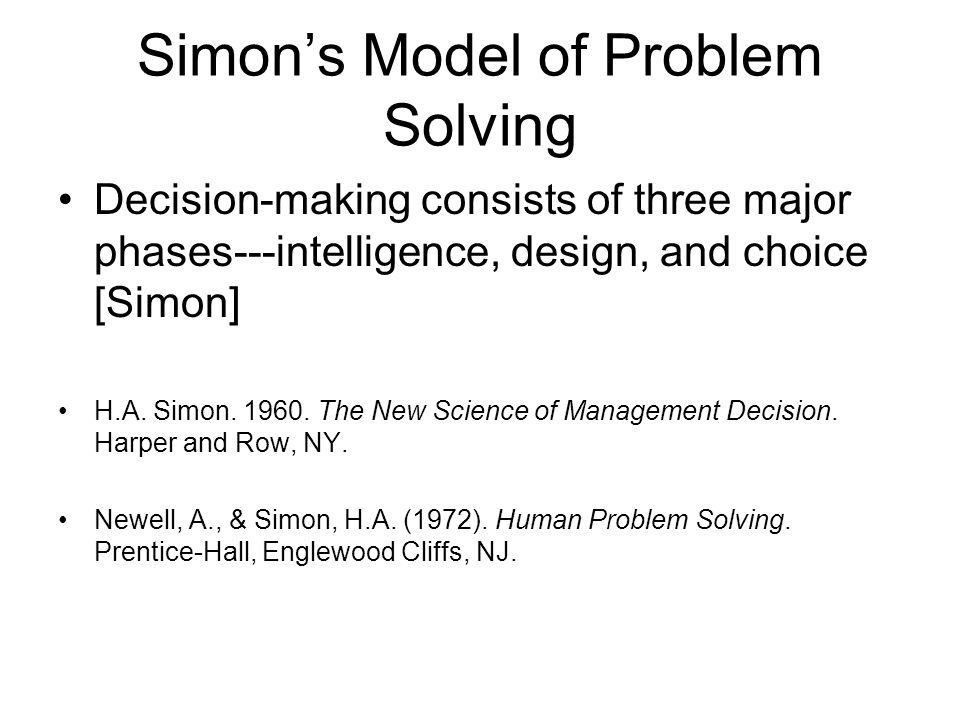 Simon's Model of Problem Solving Decision-making consists of three major phases---intelligence, design, and choice [Simon] H.A. Simon. 1960. The New S