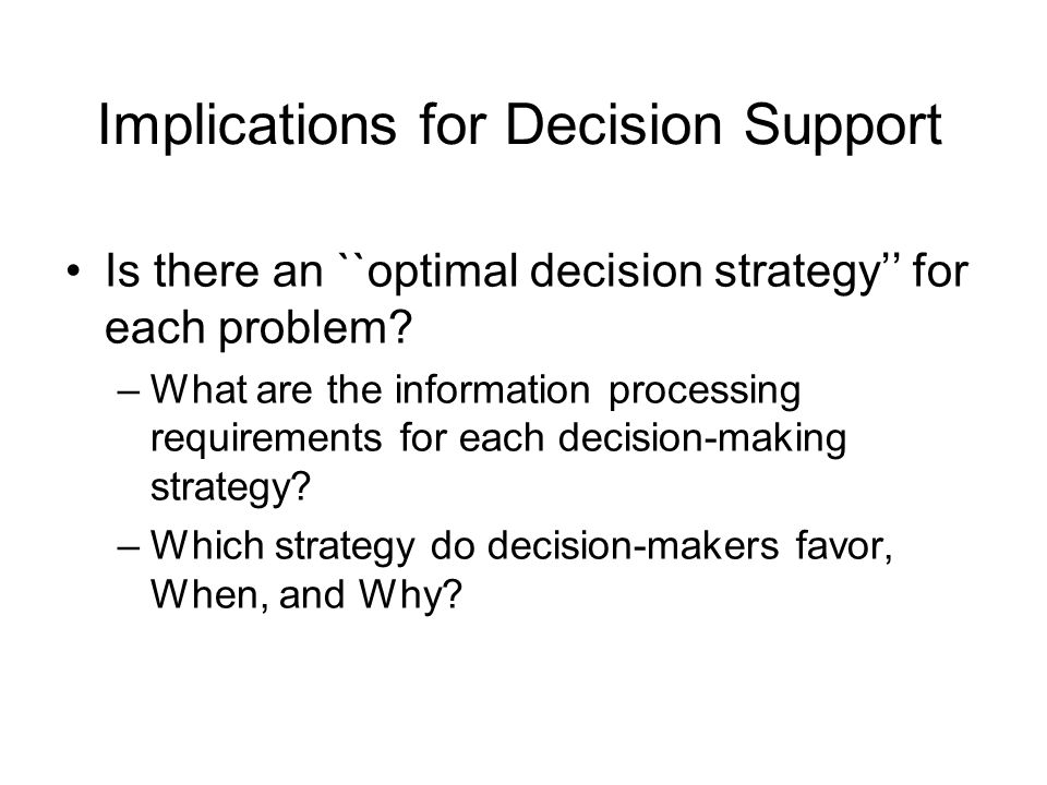 Implications for Decision Support Is there an ``optimal decision strategy'' for each problem? –What are the information processing requirements for ea