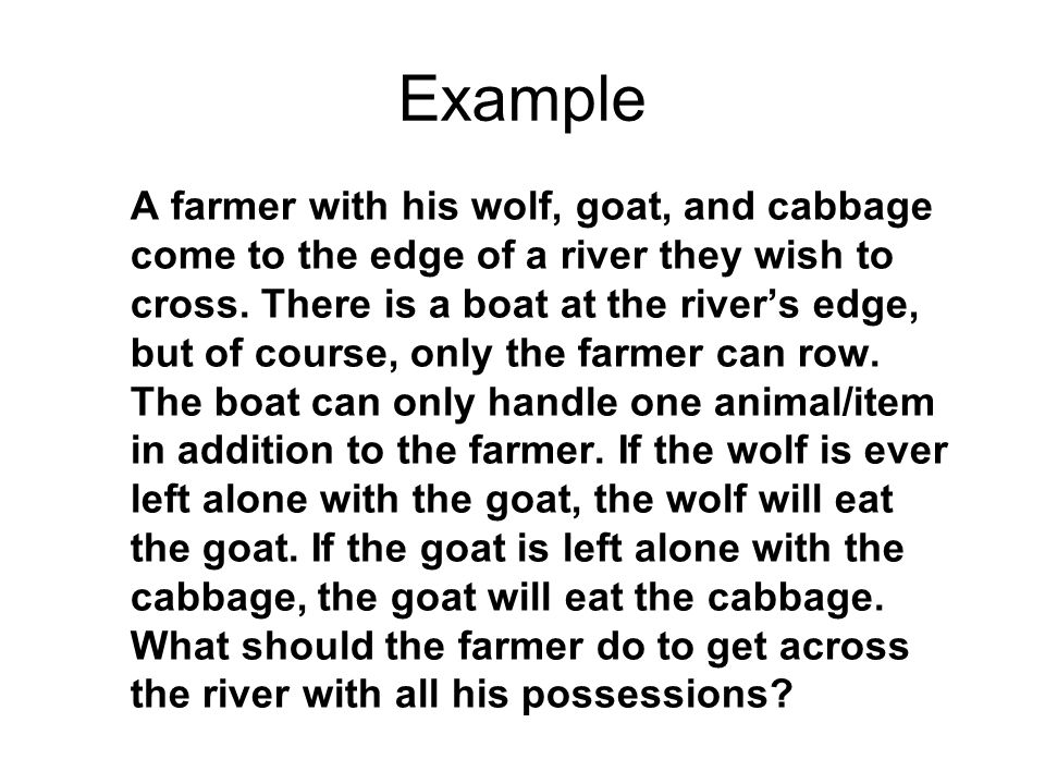 Example A farmer with his wolf, goat, and cabbage come to the edge of a river they wish to cross. There is a boat at the river's edge, but of course,