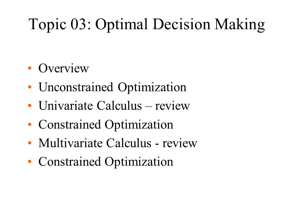 Topic 03: Optimal Decision Making Overview Unconstrained Optimization Univariate Calculus – review Constrained Optimization Multivariate Calculus - re