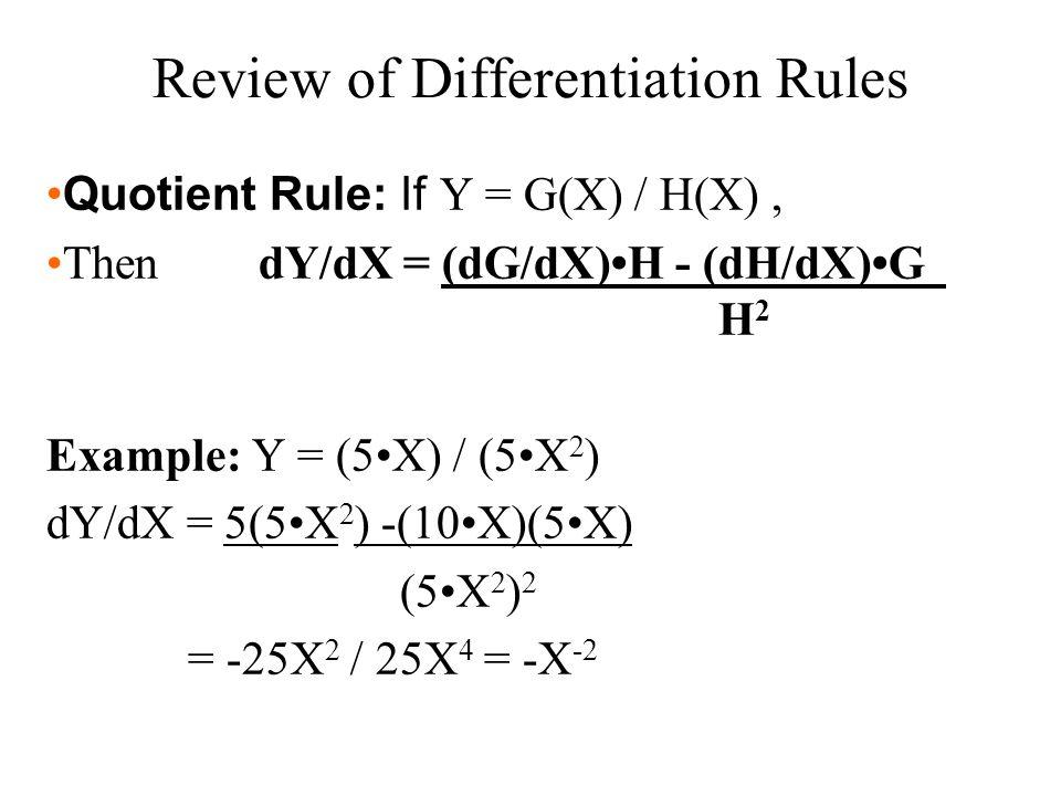 Quotient Rule: If Y = G(X) / H(X), Then dY/dX = (dG/dX)H - (dH/dX)G H 2 Example: Y = (5X) / (5X 2 ) dY/dX = 5(5X 2 ) -(10X)(5X) (5X 2 ) 2 = -25X 2 / 2