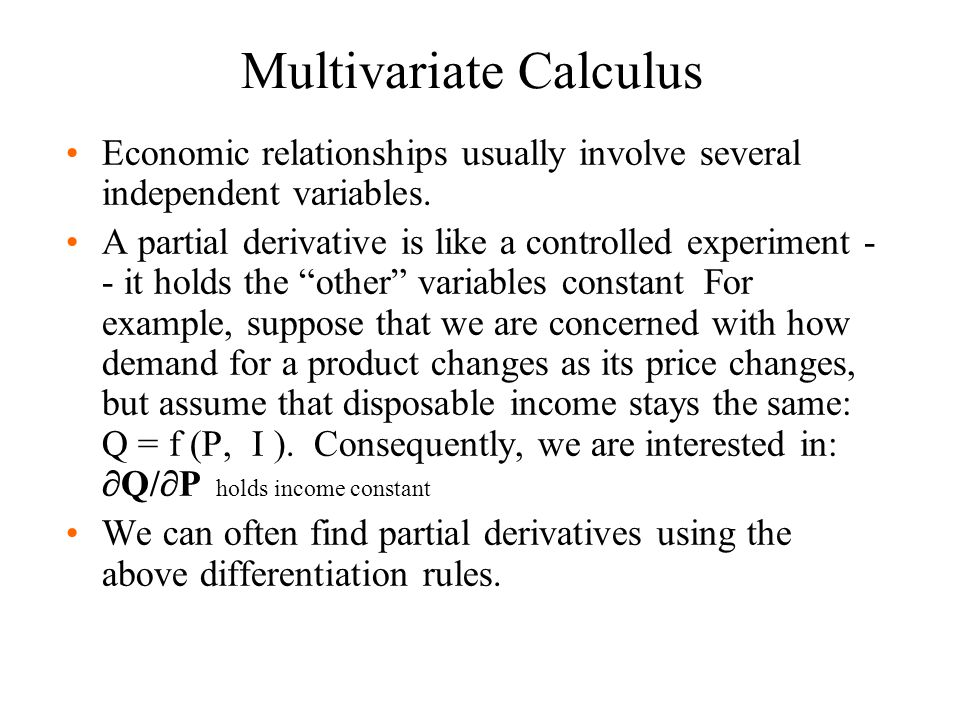 Multivariate Calculus Economic relationships usually involve several independent variables. A partial derivative is like a controlled experiment - - i
