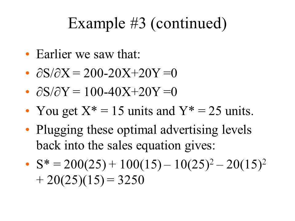 Example #3 (continued) Earlier we saw that:  S/  X = 200-20X+20Y =0  S/  Y = 100-40X+20Y =0 You get X* = 15 units and Y* = 25 units. Plugging thes