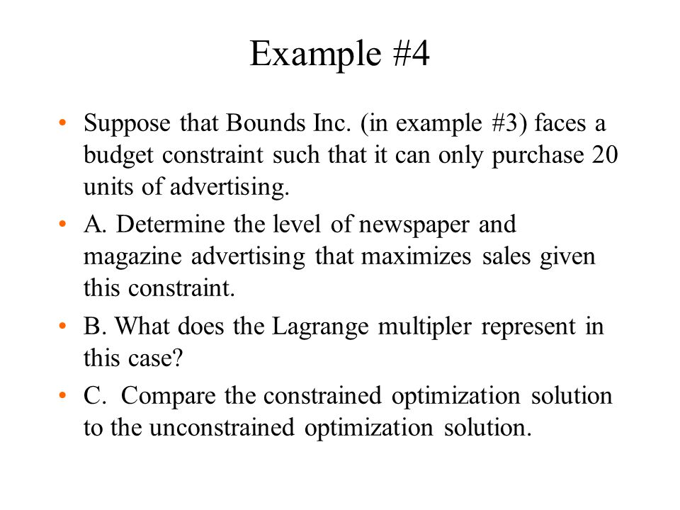 Example #4 Suppose that Bounds Inc. (in example #3) faces a budget constraint such that it can only purchase 20 units of advertising. A. Determine the