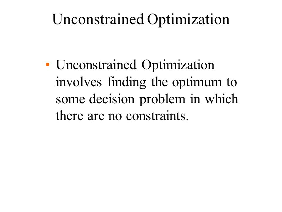 Unconstrained Optimization Unconstrained Optimization involves finding the optimum to some decision problem in which there are no constraints.