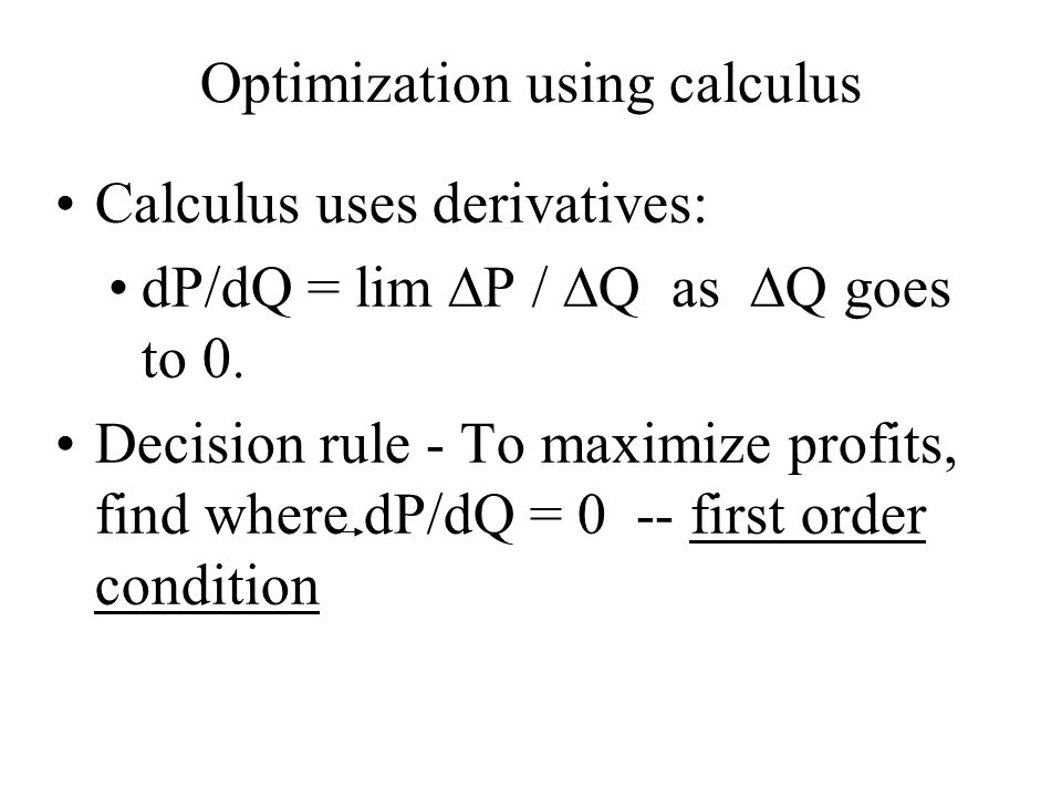Optimization using calculus Calculus uses derivatives: dP/dQ = lim  P /  Q as  Q goes to 0. Decision rule - To maximize profits, find where dP/dQ =