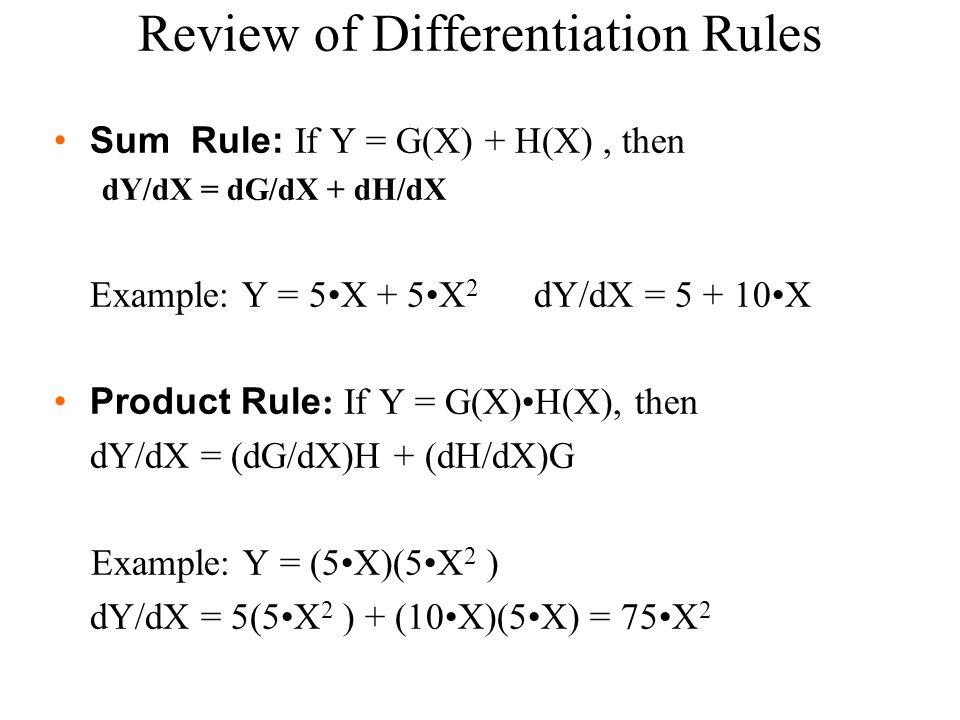 Sum Rule: If Y = G(X) + H(X), then dY/dX = dG/dX + dH/dX Example: Y = 5X + 5X 2 dY/dX = 5 + 10X Product Rule : If Y = G(X)H(X), then dY/dX = (dG/dX)H