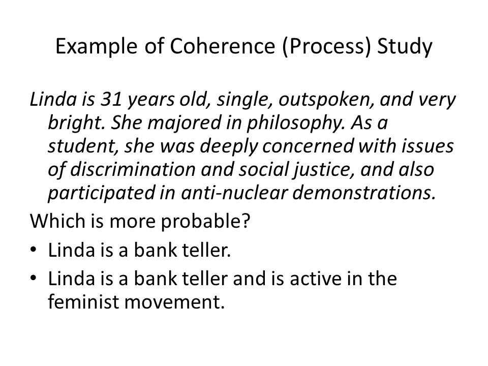 Example of Coherence (Process) Study Linda is 31 years old, single, outspoken, and very bright. She majored in philosophy. As a student, she was deepl