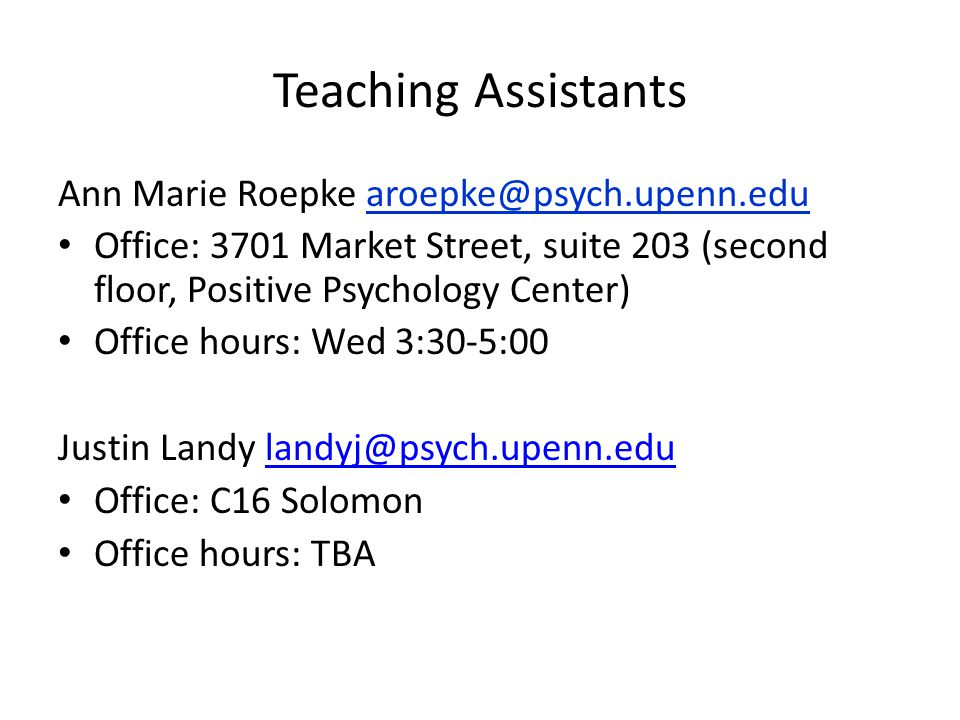 Teaching Assistants Ann Marie Roepke Office: 3701 Market Street, suite 203 (second floor, Positive Psychology Center) Office hours: Wed 3:30-5:00 Justin Landy Office: C16 Solomon Office hours: TBA