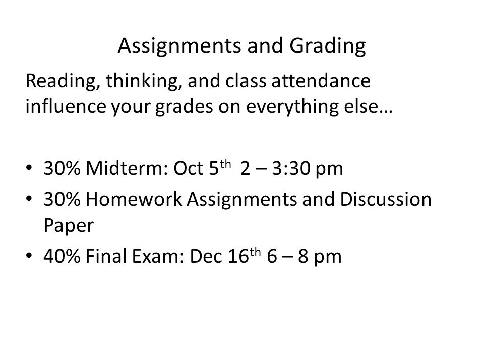 Assignments and Grading Reading, thinking, and class attendance influence your grades on everything else… 30% Midterm: Oct 5 th 2 – 3:30 pm 30% Homework Assignments and Discussion Paper 40% Final Exam: Dec 16 th 6 – 8 pm