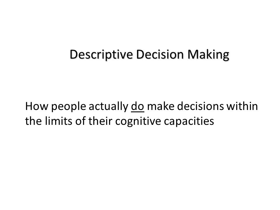 Descriptive Decision Making How people actually do make decisions within the limits of their cognitive capacities