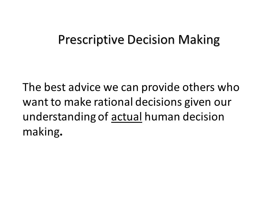 Prescriptive Decision Making The best advice we can provide others who want to make rational decisions given our understanding of actual human decision making.