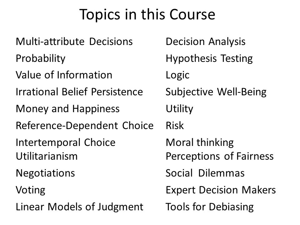 Topics in this Course Multi-attribute Decisions Decision Analysis Probability Hypothesis Testing Value of Information Logic Irrational Belief Persistence Subjective Well-Being Money and Happiness Utility Reference-Dependent Choice Risk Intertemporal Choice Moral thinking UtilitarianismPerceptions of Fairness NegotiationsSocial Dilemmas Voting Expert Decision Makers Linear Models of JudgmentTools for Debiasing