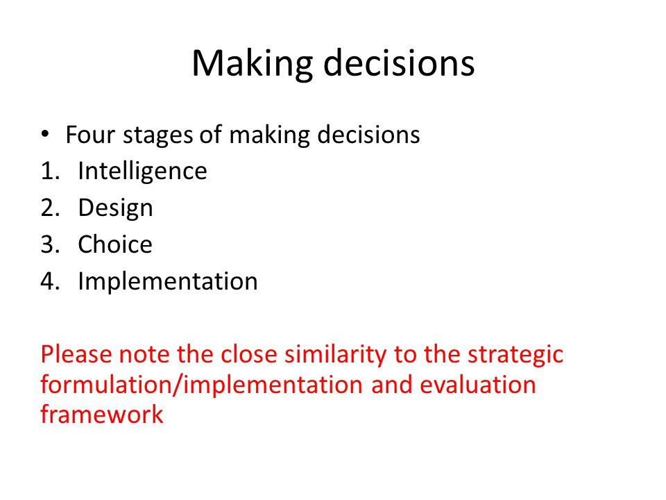 Making decisions Four stages of making decisions 1.Intelligence 2.Design 3.Choice 4.Implementation Please note the close similarity to the strategic f