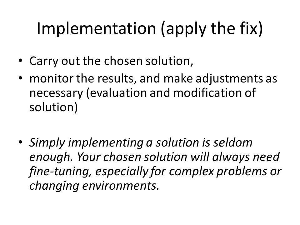 Implementation (apply the fix) Carry out the chosen solution, monitor the results, and make adjustments as necessary (evaluation and modification of s