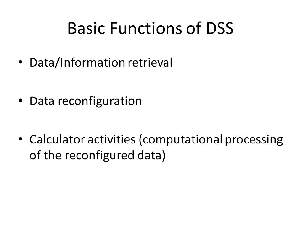 Basic Functions of DSS Data/Information retrieval Data reconfiguration Calculator activities (computational processing of the reconfigured data)