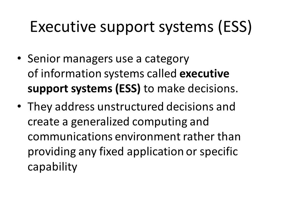Executive support systems (ESS) Senior managers use a category of information systems called executive support systems (ESS) to make decisions. They a