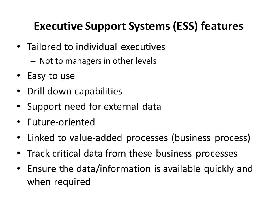 Executive Support Systems (ESS) features Tailored to individual executives – Not to managers in other levels Easy to use Drill down capabilities Suppo