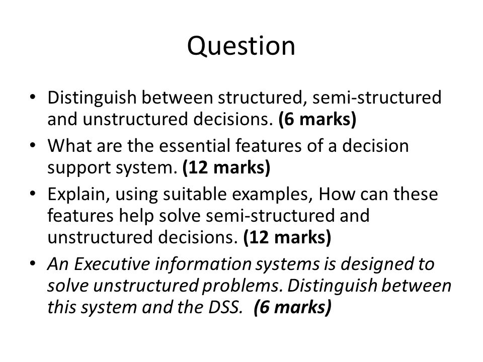 Question Distinguish between structured, semi-structured and unstructured decisions. (6 marks) What are the essential features of a decision support s