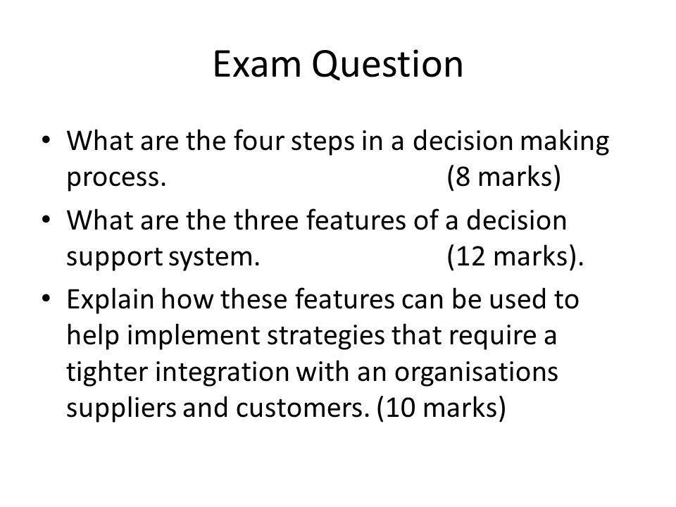 Exam Question What are the four steps in a decision making process. (8 marks) What are the three features of a decision support system. (12 marks). Ex