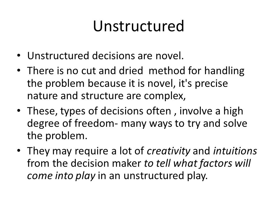 Unstructured Unstructured decisions are novel. There is no cut and dried method for handling the problem because it is novel, it's precise nature and