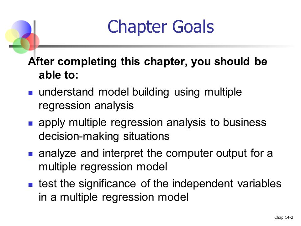 Chap 14-2 Chapter Goals After completing this chapter, you should be able to: understand model building using multiple regression analysis apply multi