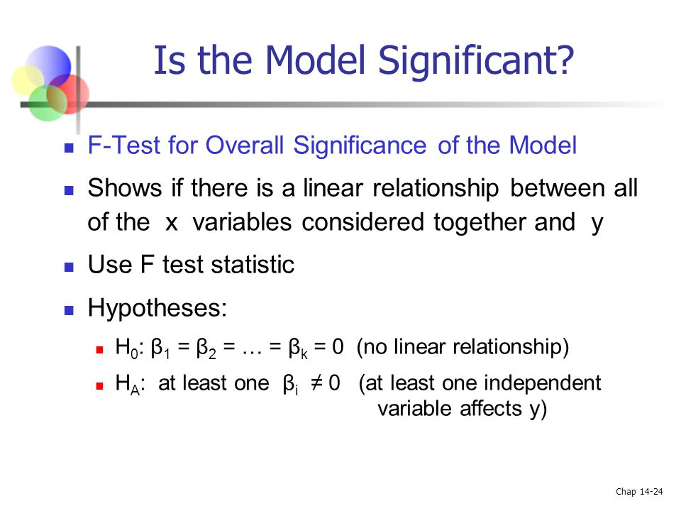 Chap 14-24 Is the Model Significant? F-Test for Overall Significance of the Model Shows if there is a linear relationship between all of the x variabl