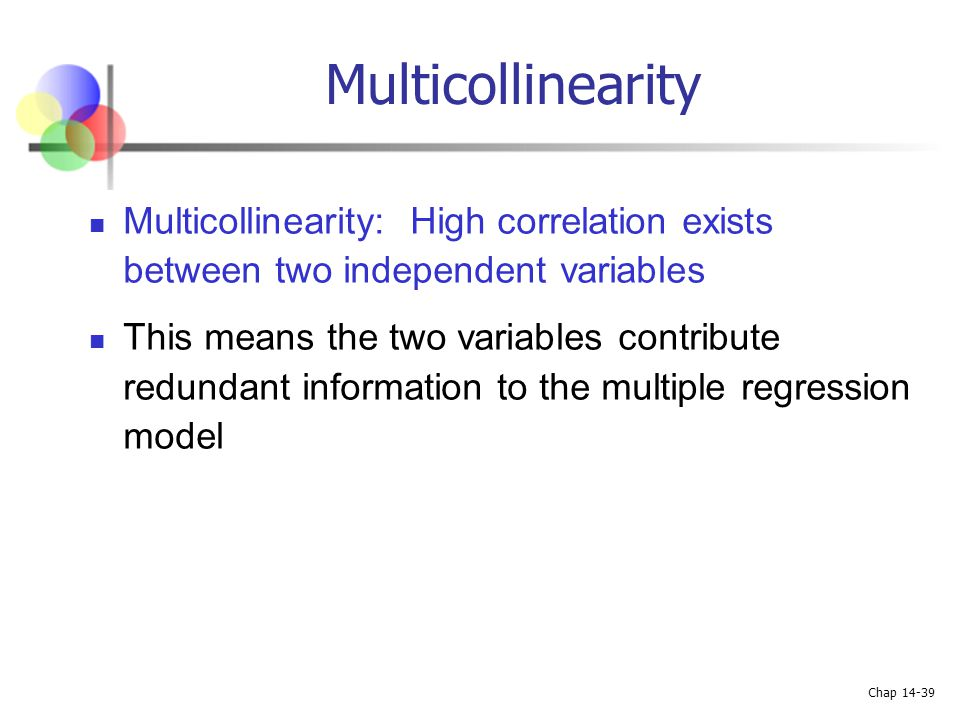 Chap 14-39 Multicollinearity Multicollinearity: High correlation exists between two independent variables This means the two variables contribute redu