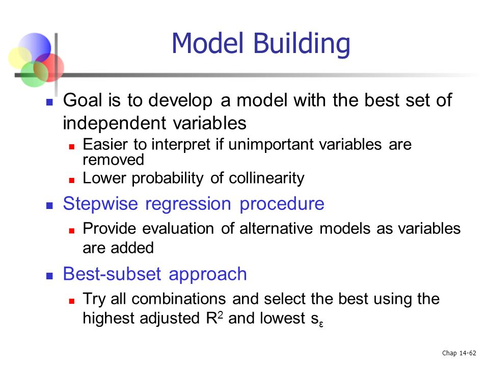 Chap 14-62 Model Building Goal is to develop a model with the best set of independent variables Easier to interpret if unimportant variables are remov