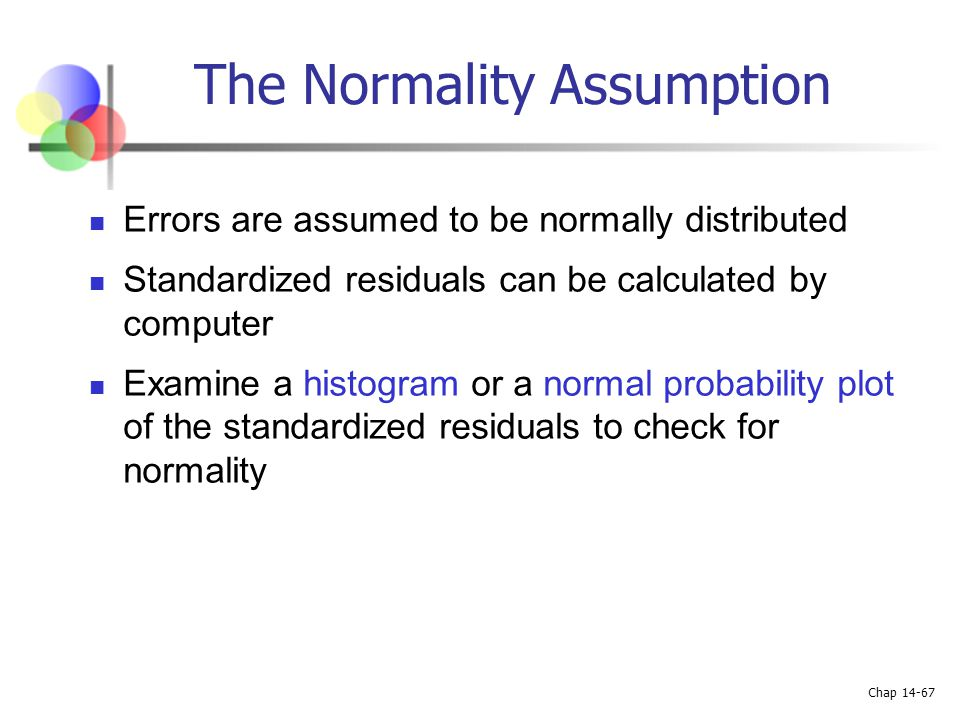 Chap 14-67 The Normality Assumption Errors are assumed to be normally distributed Standardized residuals can be calculated by computer Examine a histo
