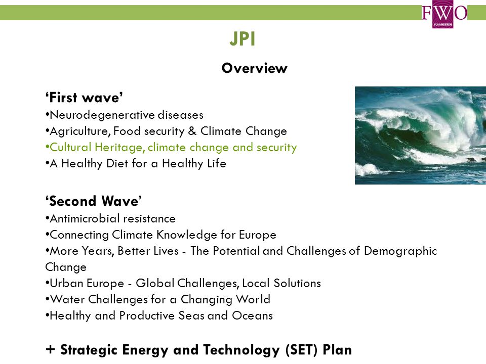 JPI Overview 'First wave' Neurodegenerative diseases Agriculture, Food security & Climate Change Cultural Heritage, climate change and security A Healthy Diet for a Healthy Life 'Second Wave' Antimicrobial resistance Connecting Climate Knowledge for Europe More Years, Better Lives - The Potential and Challenges of Demographic Change Urban Europe - Global Challenges, Local Solutions Water Challenges for a Changing World Healthy and Productive Seas and Oceans + Strategic Energy and Technology (SET) Plan