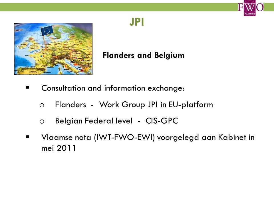 JPI Flanders and Belgium  Consultation and information exchange: o Flanders - Work Group JPI in EU-platform o Belgian Federal level - CIS-GPC  Vlaamse nota (IWT-FWO-EWI) voorgelegd aan Kabinet in mei 2011