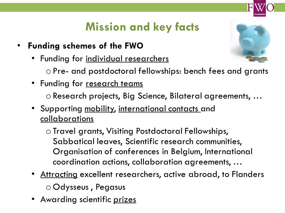 Mission and key facts Funding schemes of the FWO Funding for individual researchers o Pre- and postdoctoral fellowships: bench fees and grants Funding for research teams o Research projects, Big Science, Bilateral agreements, … Supporting mobility, international contacts and collaborations o Travel grants, Visiting Postdoctoral Fellowships, Sabbatical leaves, Scientific research communities, Organisation of conferences in Belgium, International coordination actions, collaboration agreements, … Attracting excellent researchers, active abroad, to Flanders o Odysseus, Pegasus Awarding scientific prizes