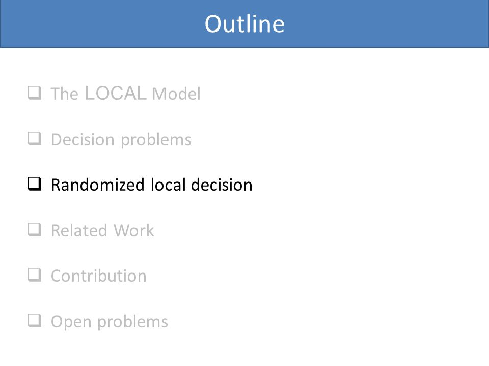 Outline  The LOCAL Model  Decision problems  Randomized local decision  Related Work  Contribution  Open problems
