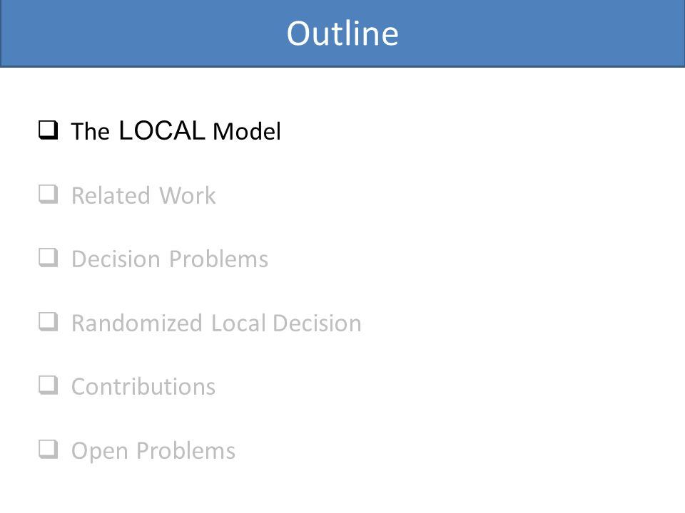 Outline  The LOCAL Model  Related Work  Decision Problems  Randomized Local Decision  Contributions  Open Problems