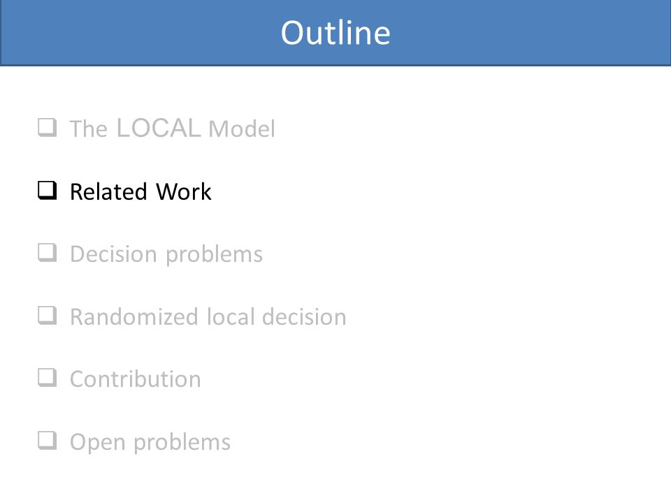 Outline  The LOCAL Model  Related Work  Decision problems  Randomized local decision  Contribution  Open problems
