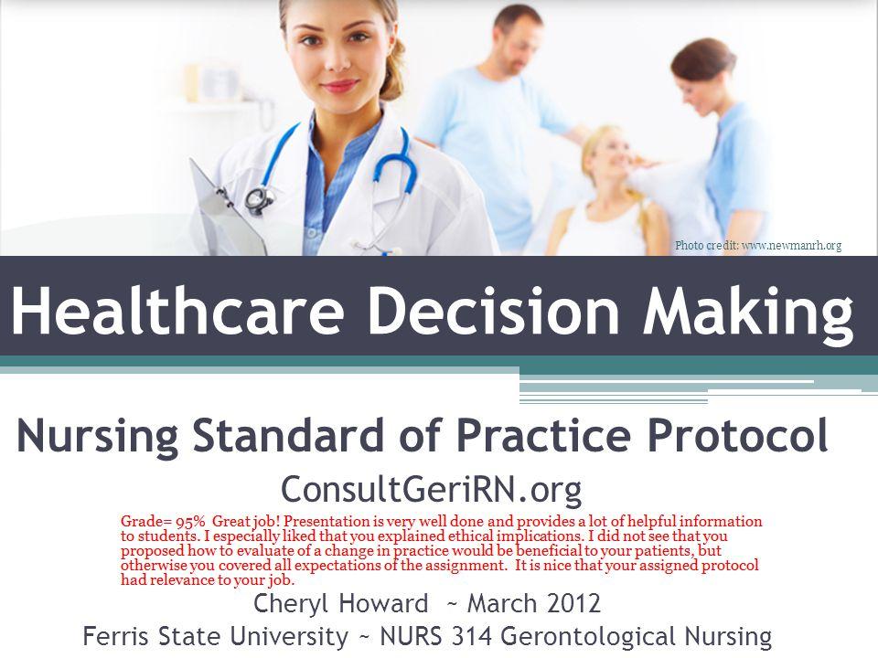 Healthcare Decision Making Cheryl Howard ~ March 2012 Ferris State University ~ NURS 314 Gerontological Nursing Nursing Standard of Practice Protocol ConsultGeriRN.org Photo credit: www.newmanrh.org