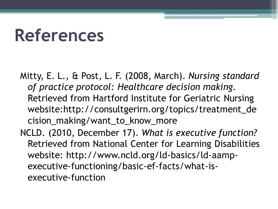 References Mitty, E. L., & Post, L. F. (2008, March). Nursing standard of practice protocol: Healthcare decision making. Retrieved from Hartford Insti