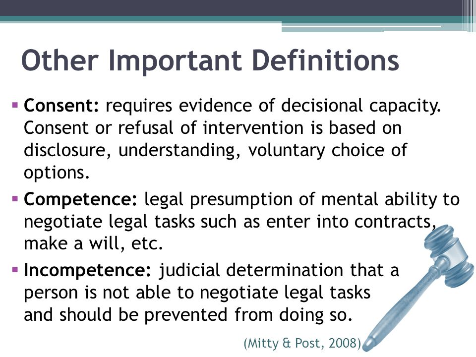 Other Important Definitions  Consent: requires evidence of decisional capacity. Consent or refusal of intervention is based on disclosure, understand