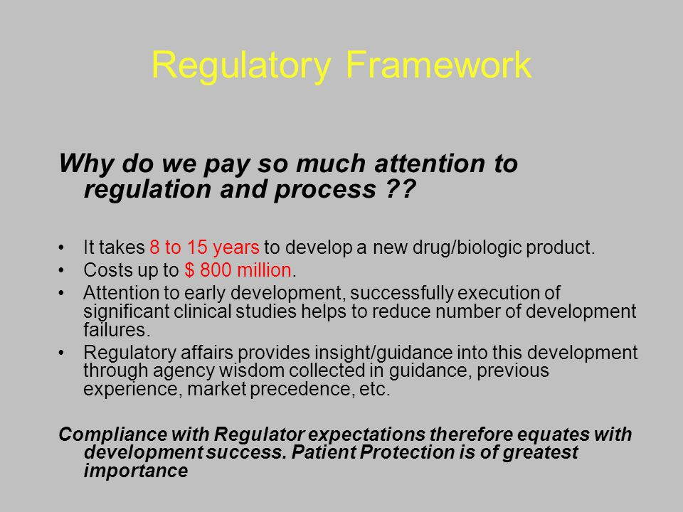 Regulatory Framework Why do we pay so much attention to regulation and process ?? It takes 8 to 15 years to develop a new drug/biologic product. Costs