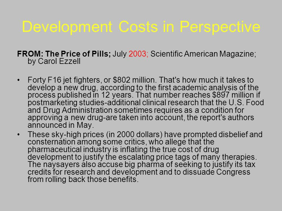 Development Costs in Perspective FROM: The Price of Pills; July 2003; Scientific American Magazine; by Carol Ezzell Forty F16 jet fighters, or $802 mi