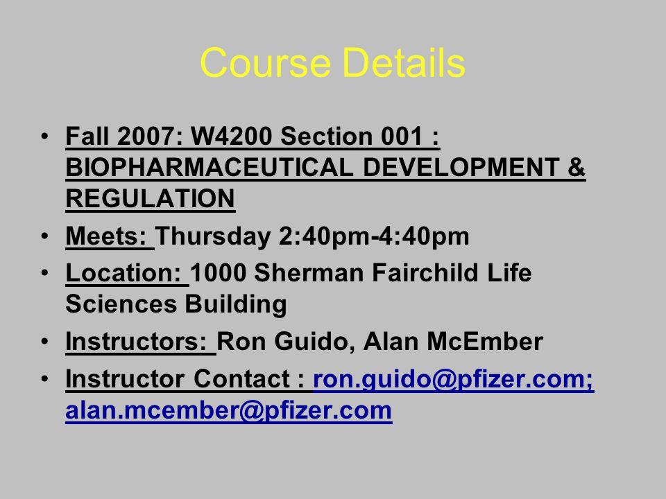 Course Details Fall 2007: W4200 Section 001 : BIOPHARMACEUTICAL DEVELOPMENT & REGULATION Meets: Thursday 2:40pm-4:40pm Location: 1000 Sherman Fairchil